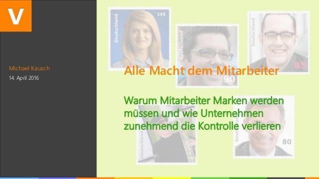 Michael Kausch 14. April 2016 Alle Macht dem Mitarbeiter Warum Mitarbeiter Marken werden müssen und wie Unternehmen zunehm...