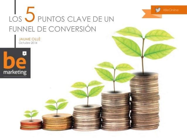 LOS 5 PUNTOS CLAVE DE UN  FUNNEL DE CONVERSIÓN  JAUME OLLÉ  Octubre 2014  #BeOnline