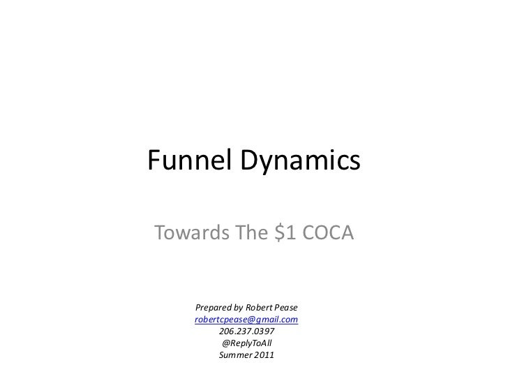 Funnel Dynamics<br />Towards The $1 COCA<br />Prepared by Robert Pease<br />robertcpease@gmail.com<br />206.237.0397<br />...