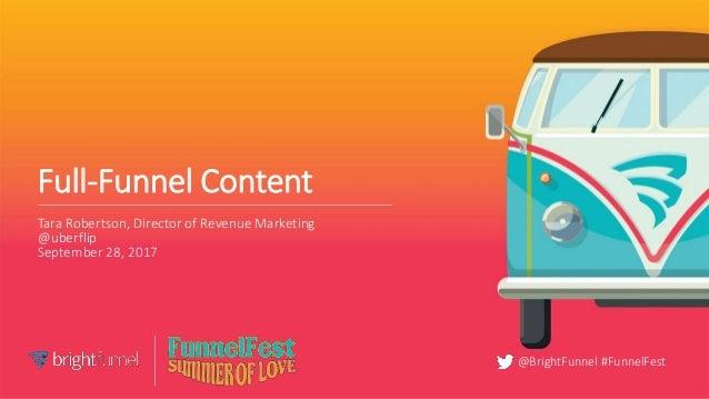 @BrightFunnel #FunnelFest Full-Funnel Content Tara Robertson, Director of Revenue Marketing @uberflip September 28, 2017