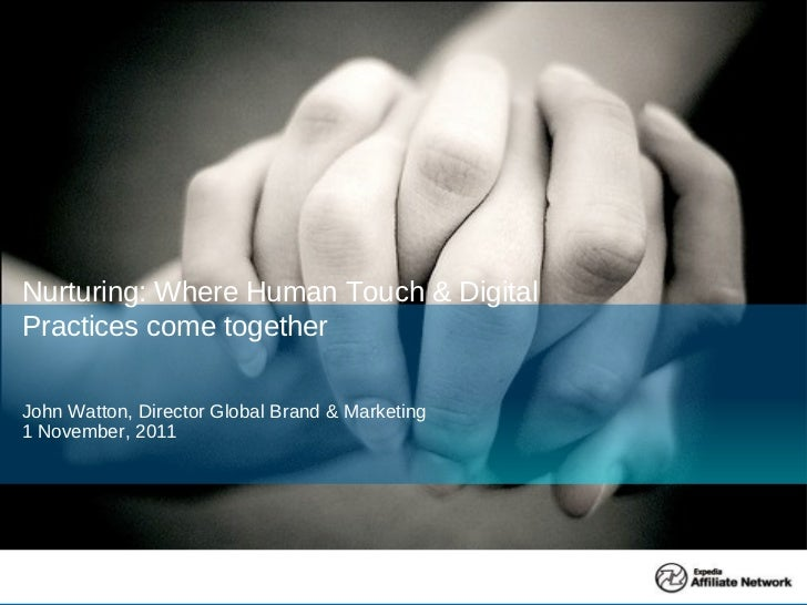 John Watton, Director Global Brand & Marketing 1 November, 2011 Nurturing: Where Human Touch & Digital Practices come toge...