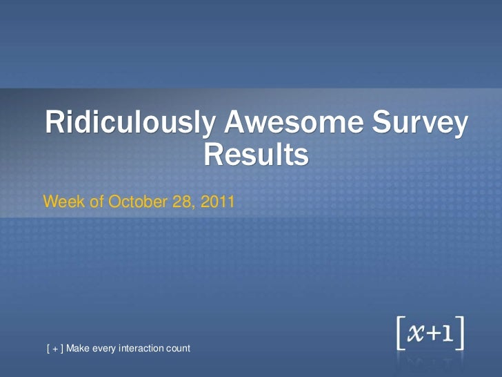 Ridiculously Awesome Survey           ResultsWeek of October 28, 2011[ + ] Make every interaction count
