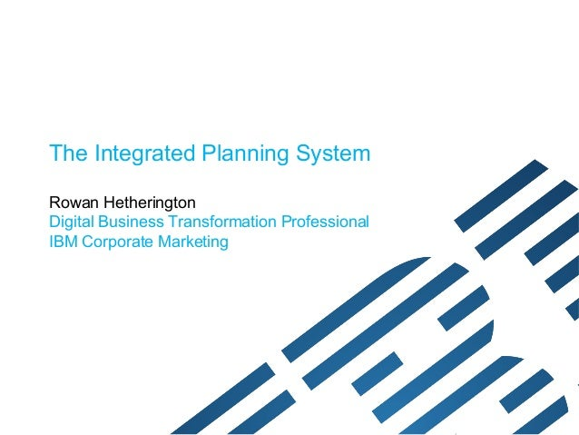 The Integrated Planning SystemRowan HetheringtonDigital Business Transformation ProfessionalIBM Corporate Marketing