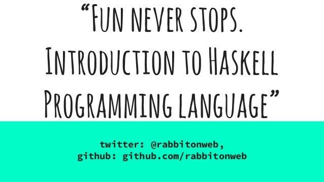 """Funneverstops. IntroductiontoHaskell Programminglanguage"" twitter: @rabbitonweb, github: github.com/rabbitonweb"