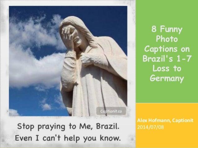 Alex Hofmann, Captionit 2014/07/08 8 Funny Photo Captions on Brazil's 1-7 Loss to Germany