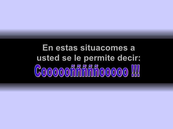 En estas situacomes a usted se le permite decir: Coooooñññññooooo !!!