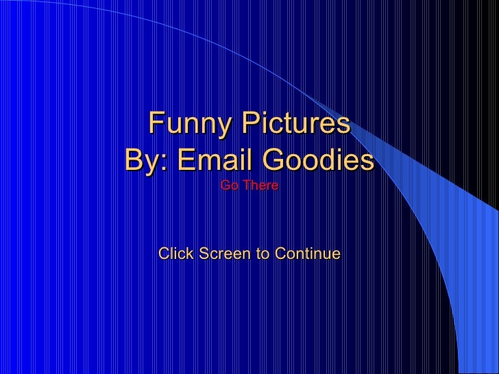 Funny Pictures By: Email Goodies Go There Click Screen to Continue