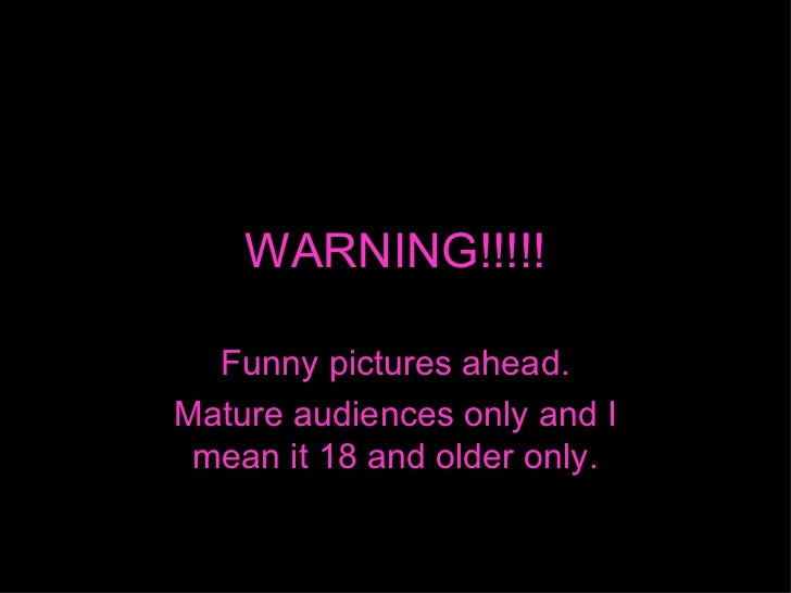 WARNING!!!!! Funny pictures ahead. Mature audiences only and I mean it 18 and older only.