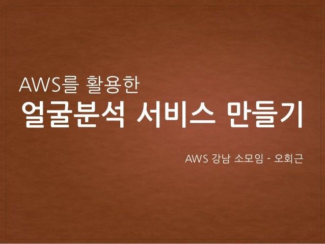 얼굴분석 서비스 만들기 AWS를 활용한 AWS 강남 소모임 - 오회근