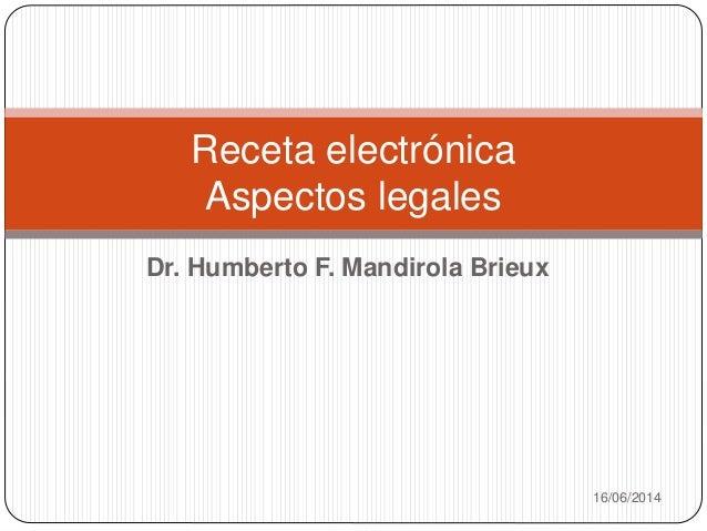 Dr. Humberto F. Mandirola Brieux 16/06/2014 Receta electrónica Aspectos legales