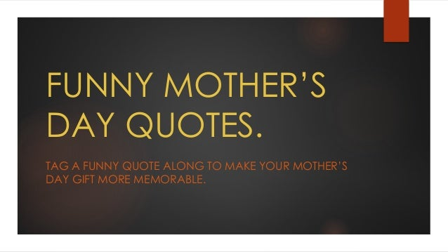 FUNNY MOTHER'S DAY QUOTES. TAG A FUNNY QUOTE ALONG TO MAKE YOUR MOTHER'S DAY GIFT MORE MEMORABLE.