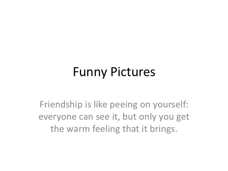 Funny Pictures  Friendship is like peeing on yourself: everyone can see it, but only you get    the warm feeling that it b...