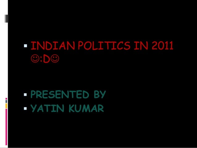  INDIAN POLITICS IN 2011 :D  PRESENTED BY  YATIN KUMAR