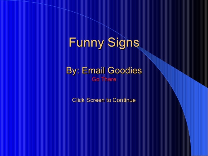 Funny Signs By: Email Goodies Go There Click Screen to Continue