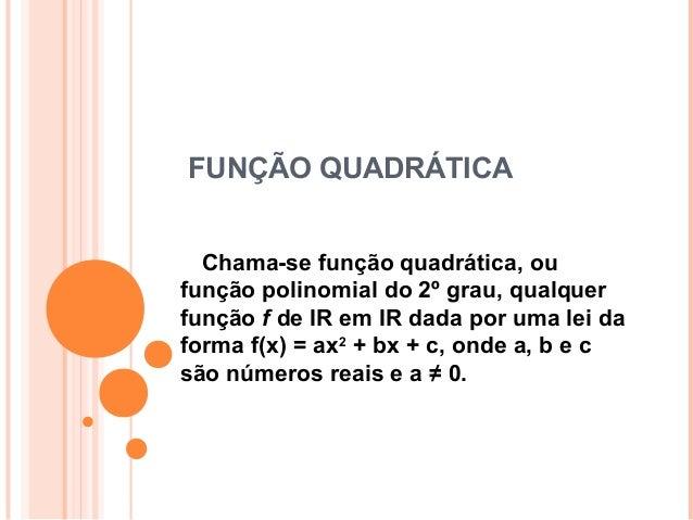 FUNÇÃOQUADRÁTICA Chama-sefunçãoquadrática,ou  funçãopolinomialdo2ºgrau,qualquer funçãofdeIRemIRdada...