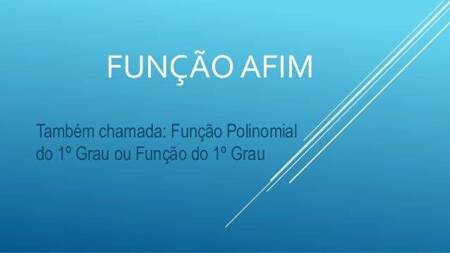 FUNÇÃO AFIM Também chamada: Função Polinomial do 1º Grau ou Função do 1º Grau