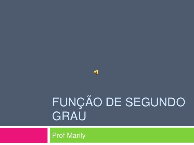 FUNÇÃO DE SEGUNDO GRAU Prof Marily