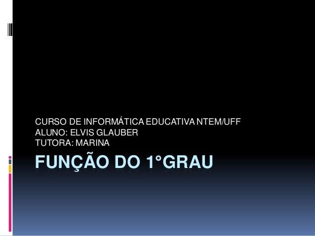 CURSO DE INFORMÁTICA EDUCATIVA NTEM/UFF ALUNO: ELVIS GLAUBER TUTORA: MARINA  FUNÇÃO DO 1°GRAU