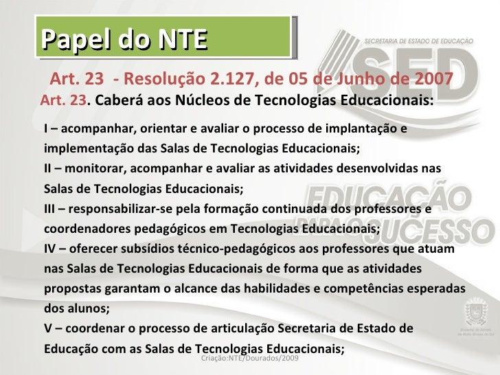Papel do NTE Art. 23  - Resolução 2.127, de 05 de Junho de 2007 Art. 23 . Caberá aos Núcleos de Tecnologias Educacionais: ...