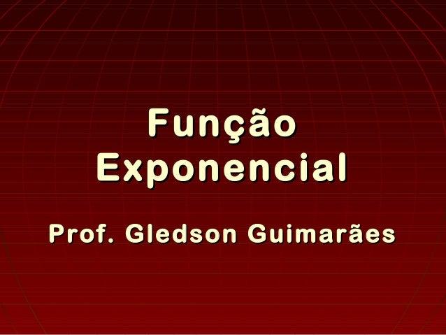 FunçãoFunção ExponencialExponencial Prof. Gledson GuimarãesProf. Gledson Guimarães