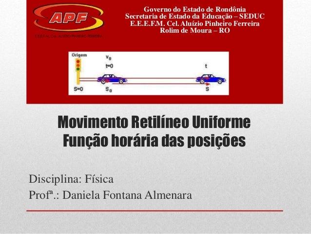 Movimento Retilíneo Uniforme Função horária das posições Disciplina: Física Profª.: Daniela Fontana Almenara Governo do Es...