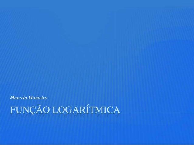 Marcela MonteiroFUNÇÃO LOGARÍTMICA