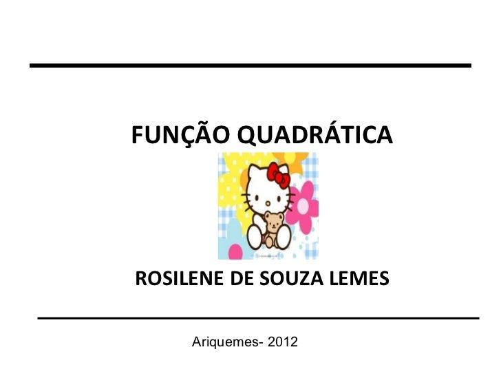 FUNÇÃO QUADRÁTICAROSILENE DE SOUZA LEMES     Ariquemes- 2012