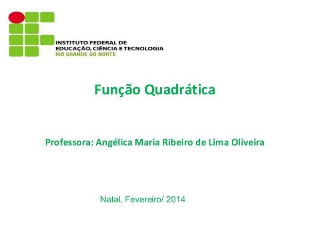 Função Quadrática Professora: Angélica Maria Ribeiro de Lima Oliveira  Natal, Fevereiro/ 2014