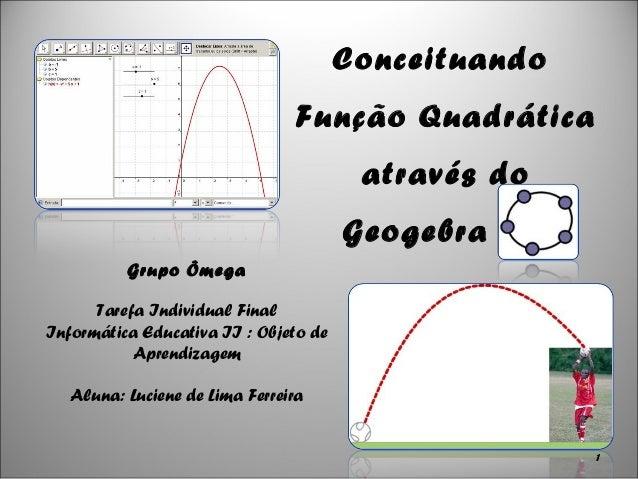 Conceituando Função Quadrática através do Geogebra Grupo Ômega Tarefa Individual Final Informática Educativa II : Objeto d...