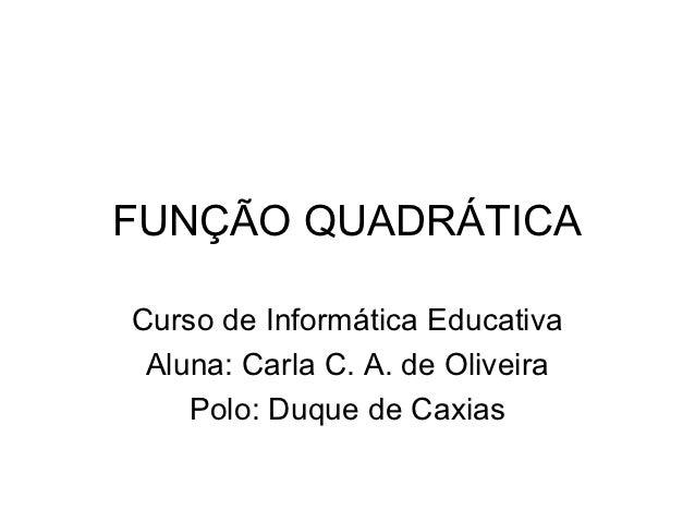 FUNÇÃO QUADRÁTICACurso de Informática Educativa Aluna: Carla C. A. de Oliveira    Polo: Duque de Caxias