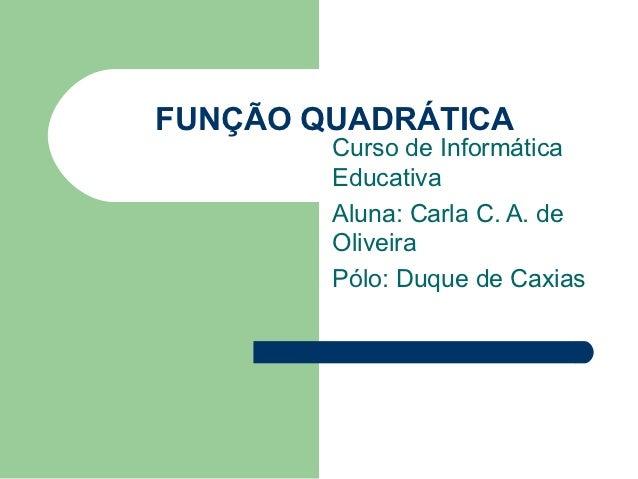 FUNÇÃO QUADRÁTICA        Curso de Informática        Educativa        Aluna: Carla C. A. de        Oliveira        Pólo: D...