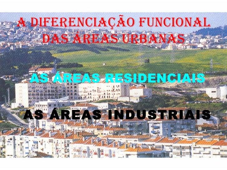 A diferenciação funcional das áreas urbanas AS ÁREAS RESIDENCIAIS AS ÁREAS INDUSTRIAIS