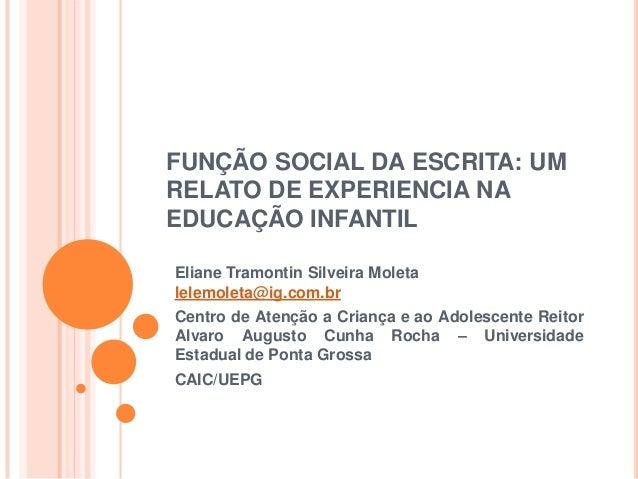 FUNÇÃO SOCIAL DA ESCRITA: UMRELATO DE EXPERIENCIA NAEDUCAÇÃO INFANTILEliane Tramontin Silveira Moletalelemoleta@ig.com.brC...