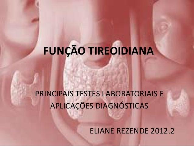 FUNÇÃO TIREOIDIANAPRINCIPAIS TESTES LABORATORIAIS E    APLICAÇÕES DIAGNÓSTICAS              ELIANE REZENDE 2012.2