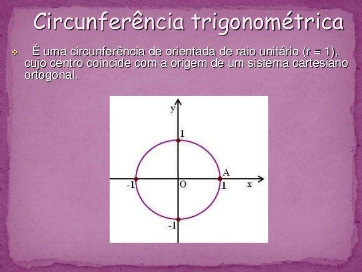 Circunferência trigonométrica<br /><ul><li>É uma circunferência de orientada de raio unitário (r = 1), cujo centro coinc...