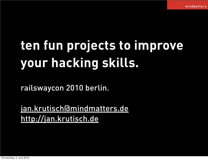 ten fun projects to improve                 your hacking skills.                 railswaycon 2010 berlin.                 ...