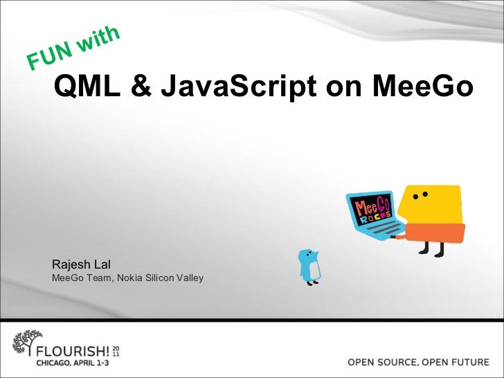 QML & JavaScript on MeeGo Rajesh Lal MeeGo Team, Nokia Silicon Valley FUN with