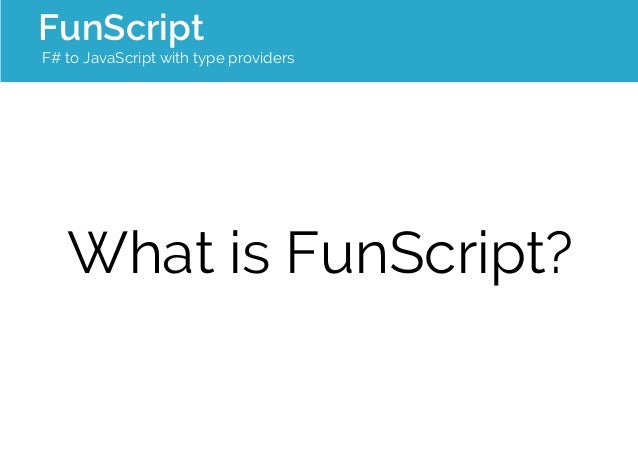 FunScript  F# to JavaScript with type providers  What is FunScript?