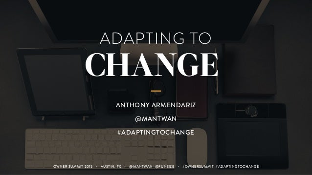 ADAPTING TO CHANGE ANTHONY ARMENDARIZ @MANTWAN #ADAPTINGTOCHANGE OWNER SUMMIT 2015 ・ AUSTIN, TX ・ @MANTWAN @FUNSIZE ・ #OWN...