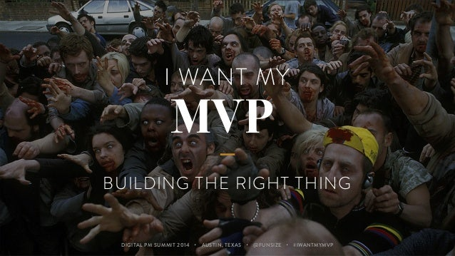 I WANT MY  MVP  BUILDING THE RIGHT THING  DIGITAL PM SUMMIT 2014 ・ AUSTIN, TEXAS ・ @FUNSIZE ・ #IWANTMYMVP