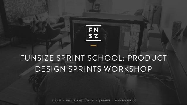 FUNSIZE ・ FUNSIZE SPRINT SCHOOL ・ @FUNSIZE ・ WWW.FUNSIZE.CO FUNSIZE SPRINT SCHOOL: PRODUCT DESIGN SPRINTS WORKSHOP