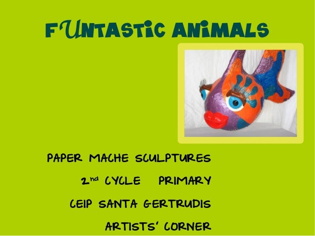 FUNTASTIC ANIMALSPAPER MACHE SCULPTURES    2nd CYCLE – PRIMARY   CEIP SANTA GERTRUDIS       ARTISTS CORNER
