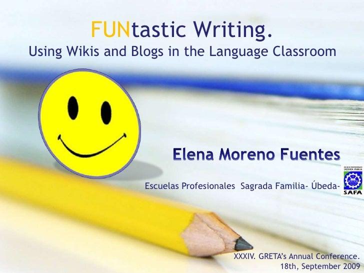 FUNtasticWriting.Using Wikis and Blogs in the Language Classroom<br />Elena Moreno Fuentes<br />Escuelas Profesionales  Sa...