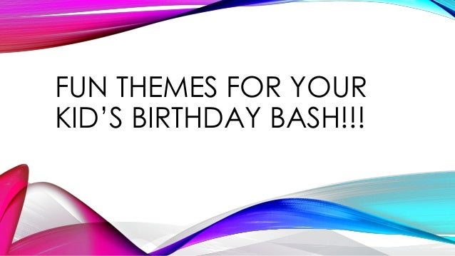 FUN THEMES FOR YOUR KID'S BIRTHDAY BASH!!!