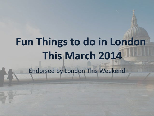 Fun Things to do in London This March 2014 Endorsed by London This Weekend