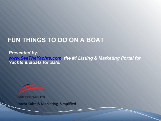 Yacht Sales & Marketing. Simplified FUN THINGS TO DO ON A BOAT Presented by: www.SeeTheYachts.com, the #1 Listing & Market...
