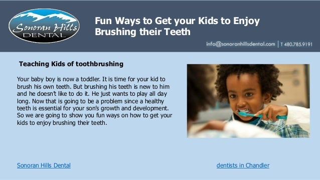 Fun Ways to Get your Kids to Enjoy Brushing their Teeth Sonoran Hills Dental dentists in Chandler Your baby boy is now a t...