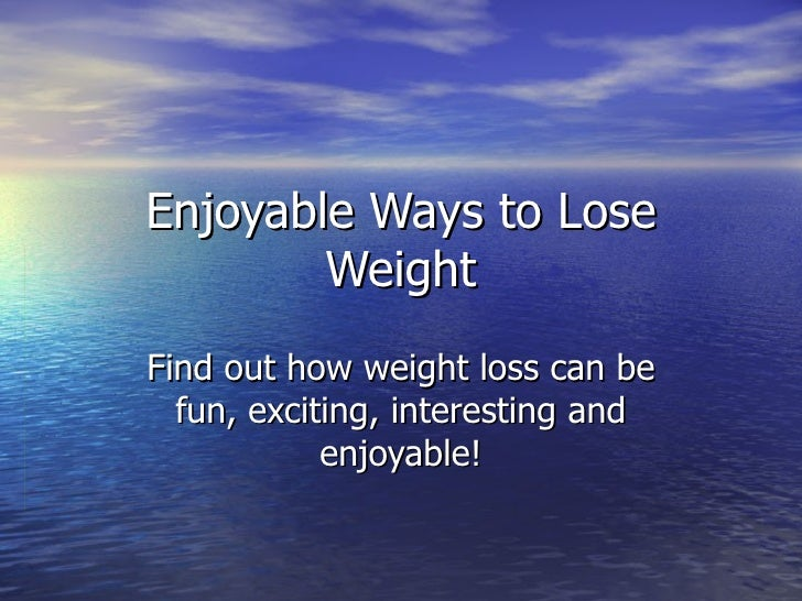 Enjoyable Ways to Lose Weight Find out how weight loss can be fun, exciting, interesting and enjoyable!