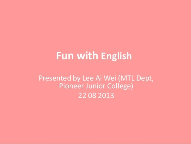 Fun with English Presented by Lee Ai Wei (MTL Dept, Pioneer Junior College) 22 08 2013