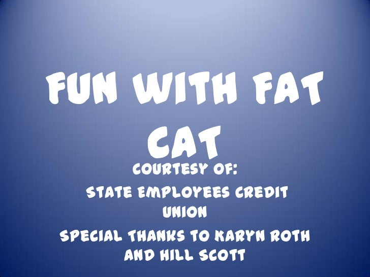 Fun with FAT    CAT  Courtesy of:   State Employees Credit            UnionSpecial Thanks to Karyn Roth       and Hill Scott